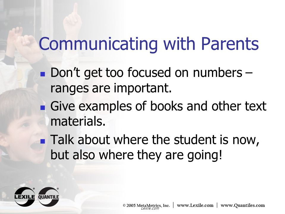 Lexile.com Communicating with Parents Dont get too focused on numbers – ranges are important. Give examples of books and other text materials. Talk ab