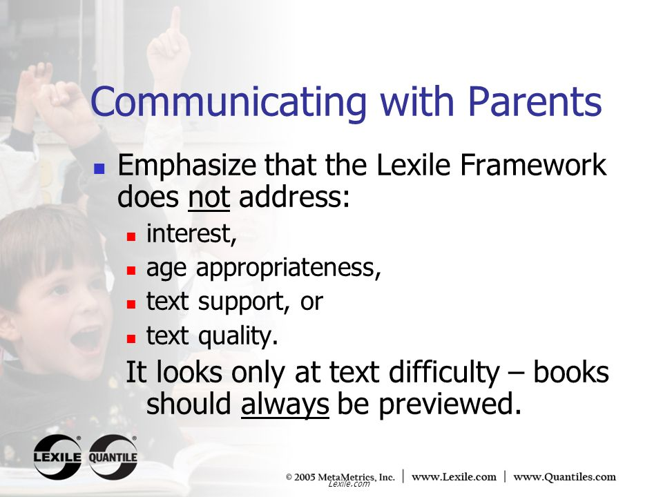 Lexile.com Communicating with Parents Emphasize that the Lexile Framework does not address: interest, age appropriateness, text support, or text quali