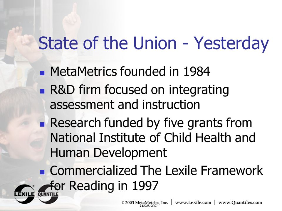 Lexile.com State of the Union - Yesterday MetaMetrics founded in 1984 R&D firm focused on integrating assessment and instruction Research funded by fi
