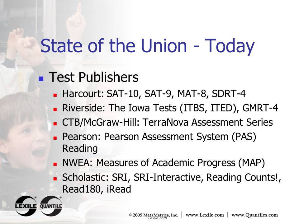 Lexile.com State of the Union - Today 3 NCES studies Lexiles provide a more accurate measure of grade appropriateness (Binkley, 13) Assessing the Lexile Framework: Results of a Panel Meeting, White, S.