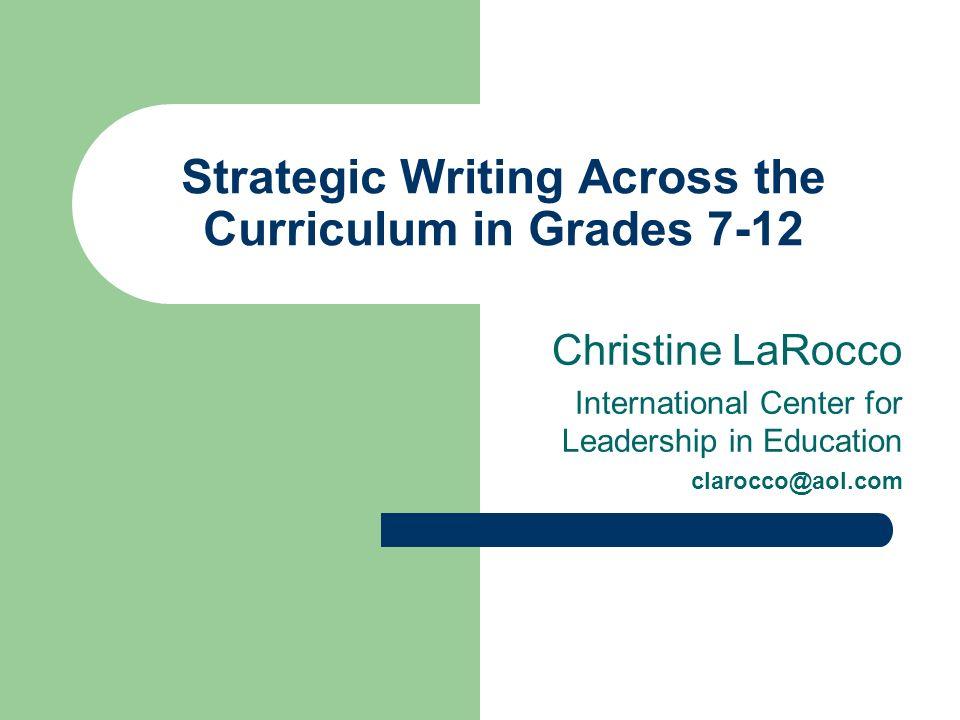 Strategic Writing Across the Curriculum in Grades 7-12 Christine LaRocco International Center for Leadership in Education clarocco@aol.com
