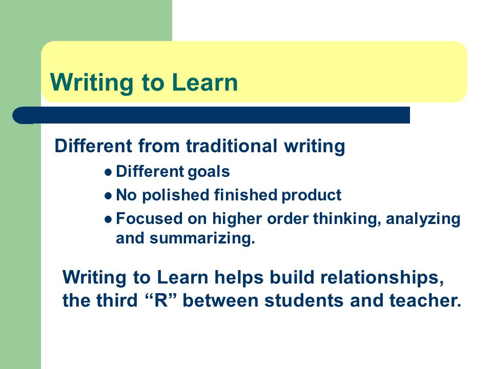 Writing to Learn helps build relationships, the third R between students and teacher. Writing to Learn Different from traditional writing Different go
