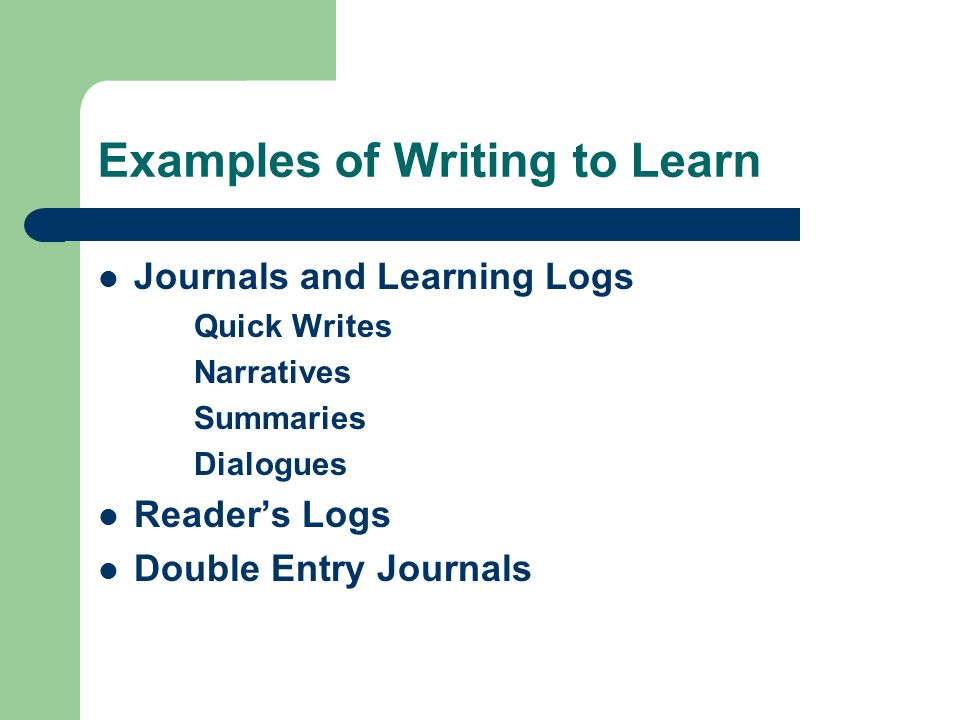 Examples of Writing to Learn Journals and Learning Logs Quick Writes Narratives Summaries Dialogues Readers Logs Double Entry Journals