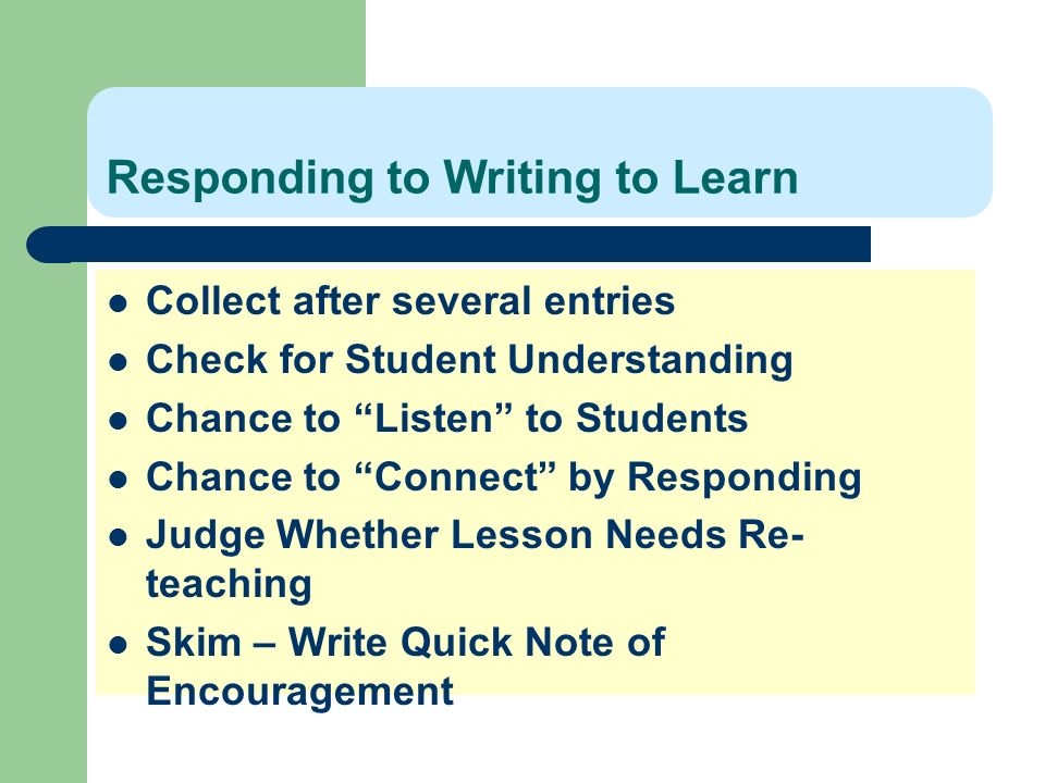Responding to Writing to Learn Collect after several entries Check for Student Understanding Chance to Listen to Students Chance to Connect by Respond