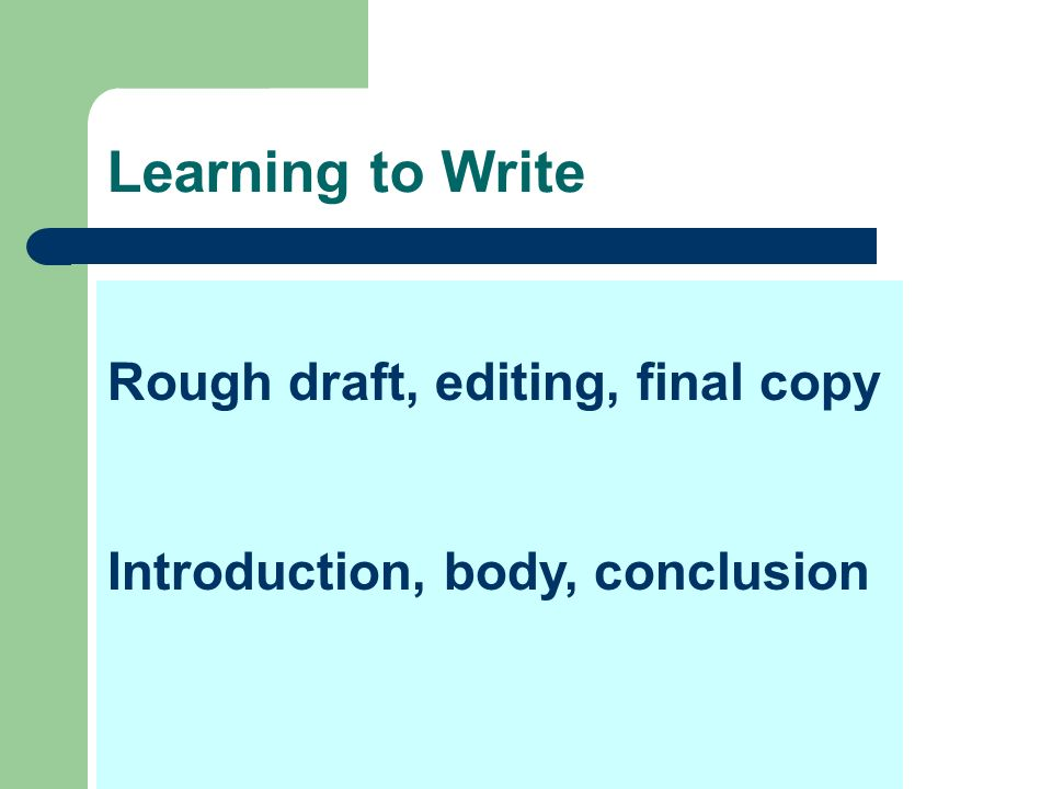 Rough draft, editing, final copy Introduction, body, conclusion Learning to Write