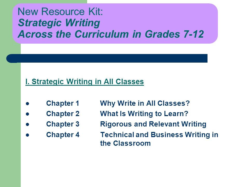 New Resource Kit: Strategic Writing Across the Curriculum in Grades 7-12 I. Strategic Writing in All Classes Chapter 1Why Write in All Classes? Chapte
