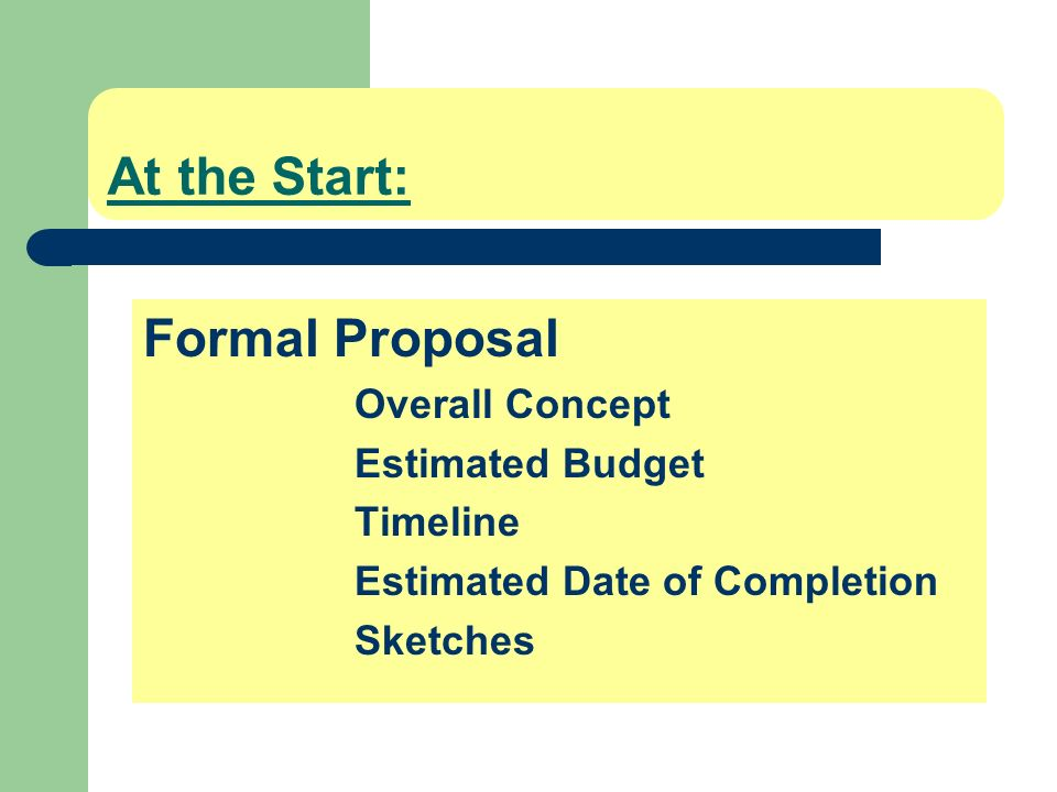 At the Start: Formal Proposal Overall Concept Estimated Budget Timeline Estimated Date of Completion Sketches