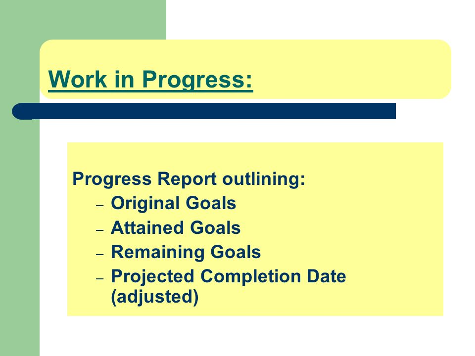 Work in Progress: Progress Report outlining: – Original Goals – Attained Goals – Remaining Goals – Projected Completion Date (adjusted)