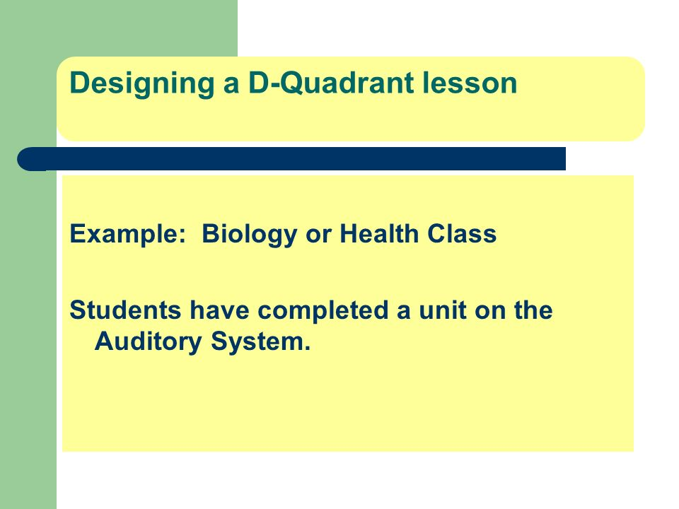 Designing a D-Quadrant lesson Example: Biology or Health Class Students have completed a unit on the Auditory System.