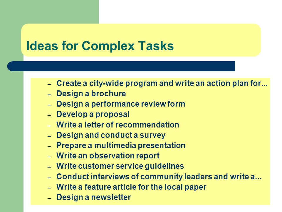 Ideas for Complex Tasks – Create a city-wide program and write an action plan for... – Design a brochure – Design a performance review form – Develop