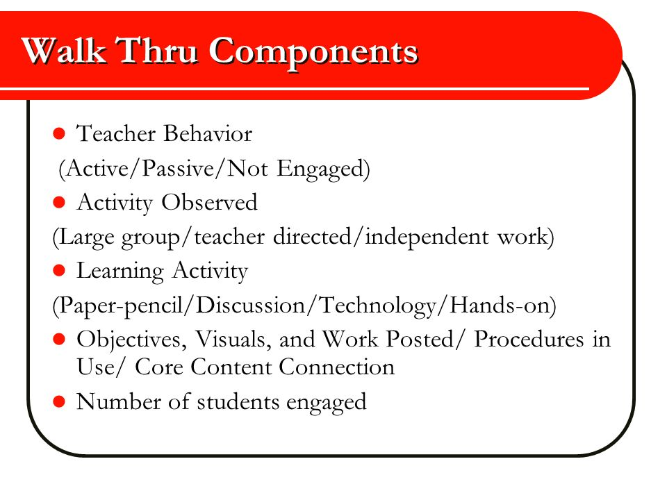 Walk Thru Components Teacher Behavior (Active/Passive/Not Engaged) Activity Observed (Large group/teacher directed/independent work) Learning Activity