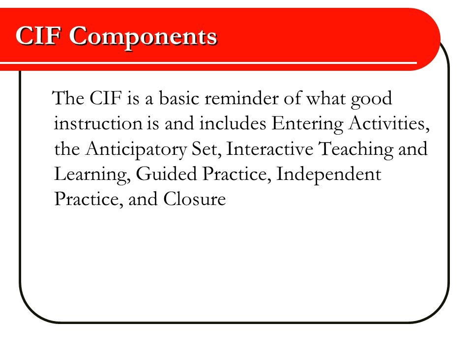 CIF Components The CIF is a basic reminder of what good instruction is and includes Entering Activities, the Anticipatory Set, Interactive Teaching an