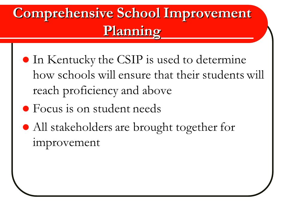 Comprehensive School Improvement Planning In Kentucky the CSIP is used to determine how schools will ensure that their students will reach proficiency