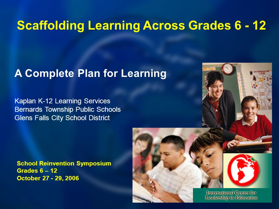 A Complete Plan for Learning School Reinvention Symposium Grades 6 – 12 October , 2006 Kaplan K-12 Learning Services Bernards Township Public Schools Glens Falls City School District Scaffolding Learning Across Grades