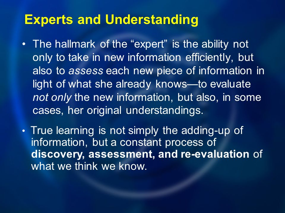 Experts and Understanding The hallmark of the expert is the ability not only to take in new information efficiently, but also to assess each new piece of information in light of what she already knowsto evaluate not only the new information, but also, in some cases, her original understandings.