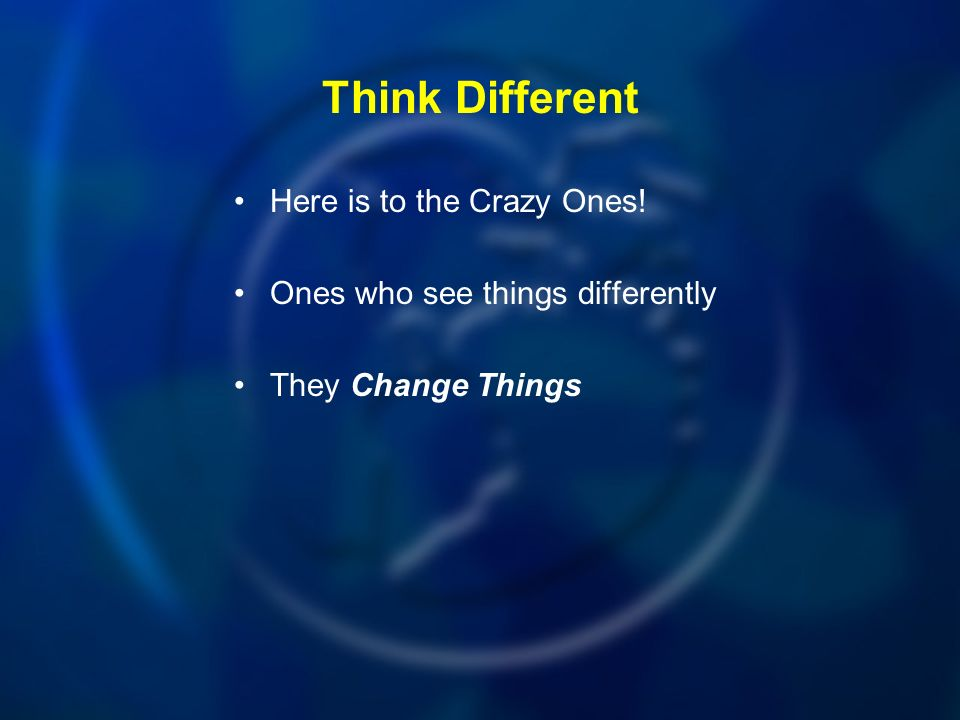 Think Different Here is to the Crazy Ones! Ones who see things differently They Change Things