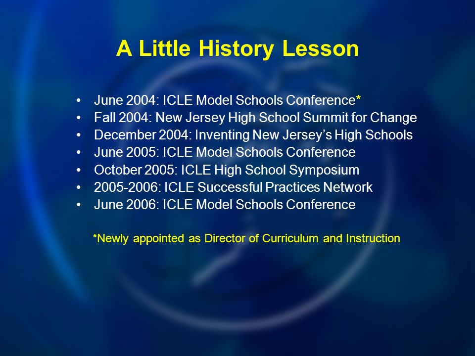 A Little History Lesson June 2004: ICLE Model Schools Conference* Fall 2004: New Jersey High School Summit for Change December 2004: Inventing New Jerseys High Schools June 2005: ICLE Model Schools Conference October 2005: ICLE High School Symposium : ICLE Successful Practices Network June 2006: ICLE Model Schools Conference *Newly appointed as Director of Curriculum and Instruction