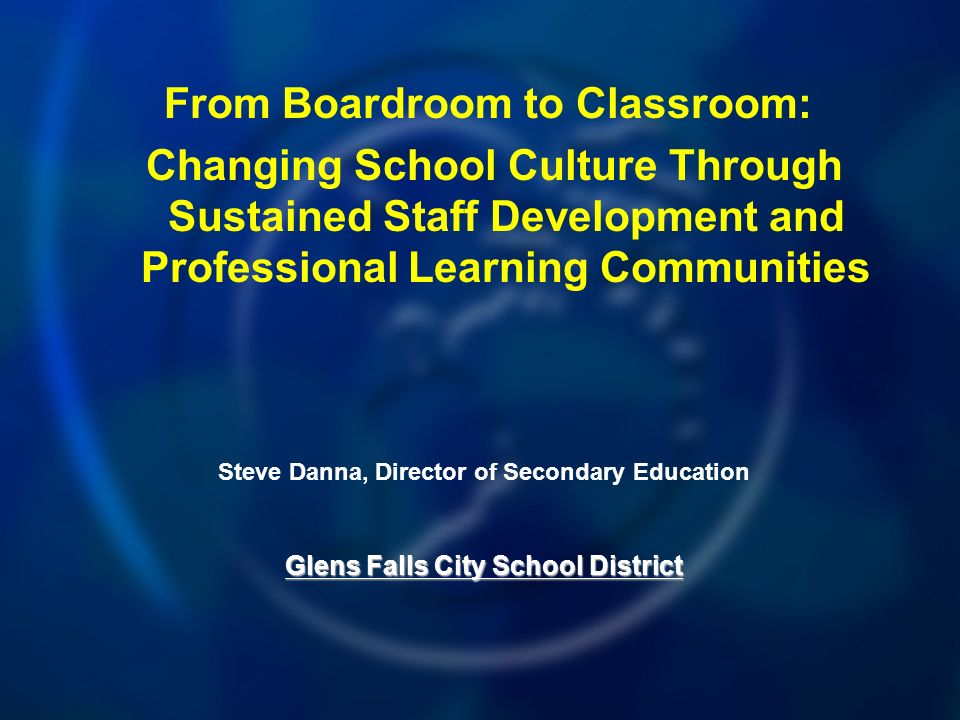 From Boardroom to Classroom: Changing School Culture Through Sustained Staff Development and Professional Learning Communities Steve Danna, Director of Secondary Education Glens Falls City School District