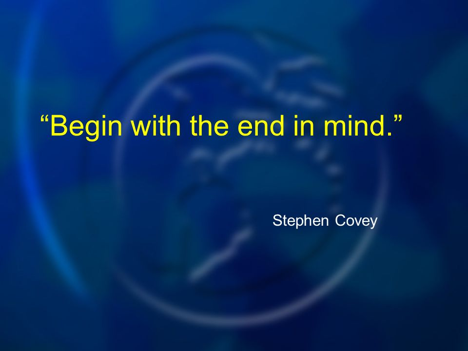 Begin with the end in mind. Stephen Covey