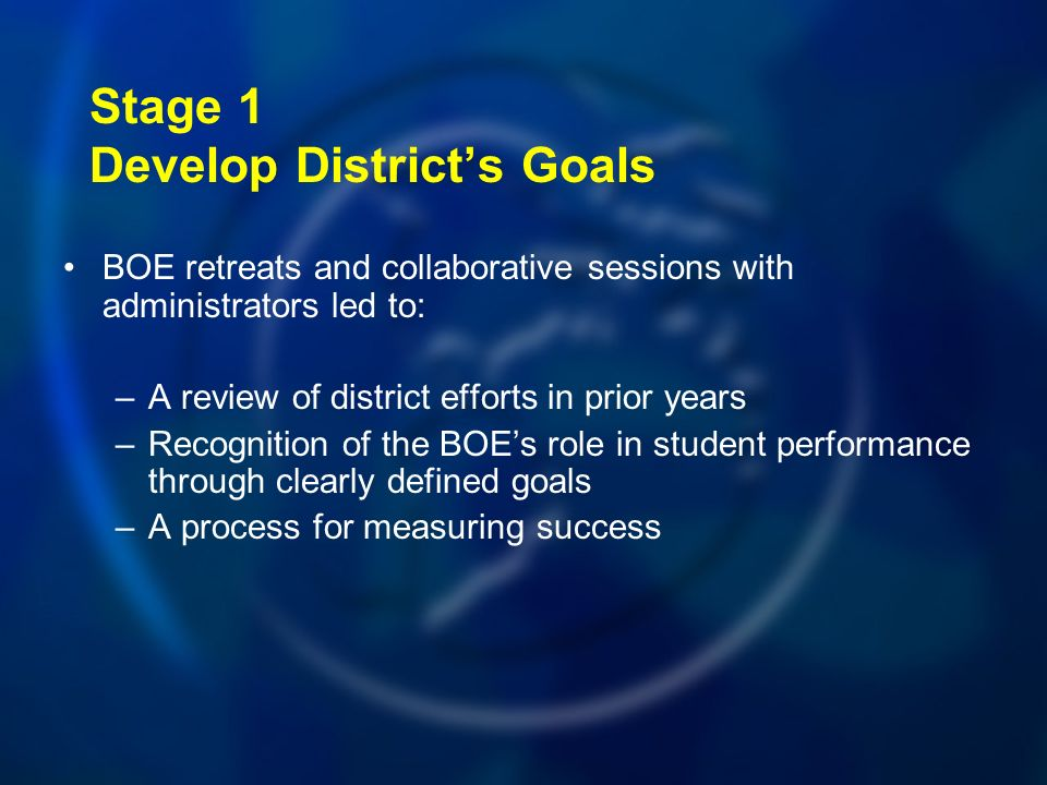 Stage 1 Develop Districts Goals BOE retreats and collaborative sessions with administrators led to: –A review of district efforts in prior years –Recognition of the BOEs role in student performance through clearly defined goals –A process for measuring success