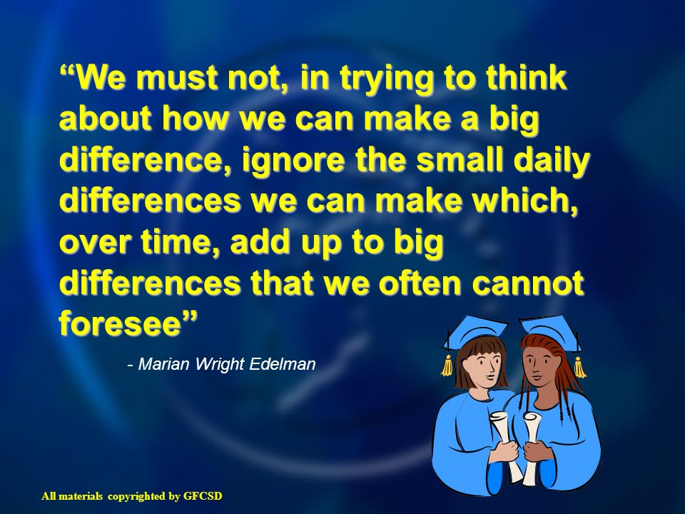We must not, in trying to think about how we can make a big difference, ignore the small daily differences we can make which, over time, add up to big differences that we often cannot foresee - Marian Wright Edelman All materials copyrighted by GFCSD