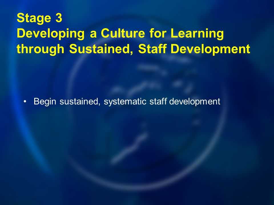 Stage 3 Developing a Culture for Learning through Sustained, Staff Development Begin sustained, systematic staff development