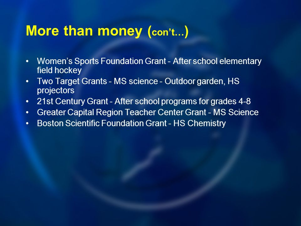 More than money ( cont… ) Womens Sports Foundation Grant - After school elementary field hockey Two Target Grants - MS science - Outdoor garden, HS projectors 21st Century Grant - After school programs for grades 4-8 Greater Capital Region Teacher Center Grant - MS Science Boston Scientific Foundation Grant - HS Chemistry