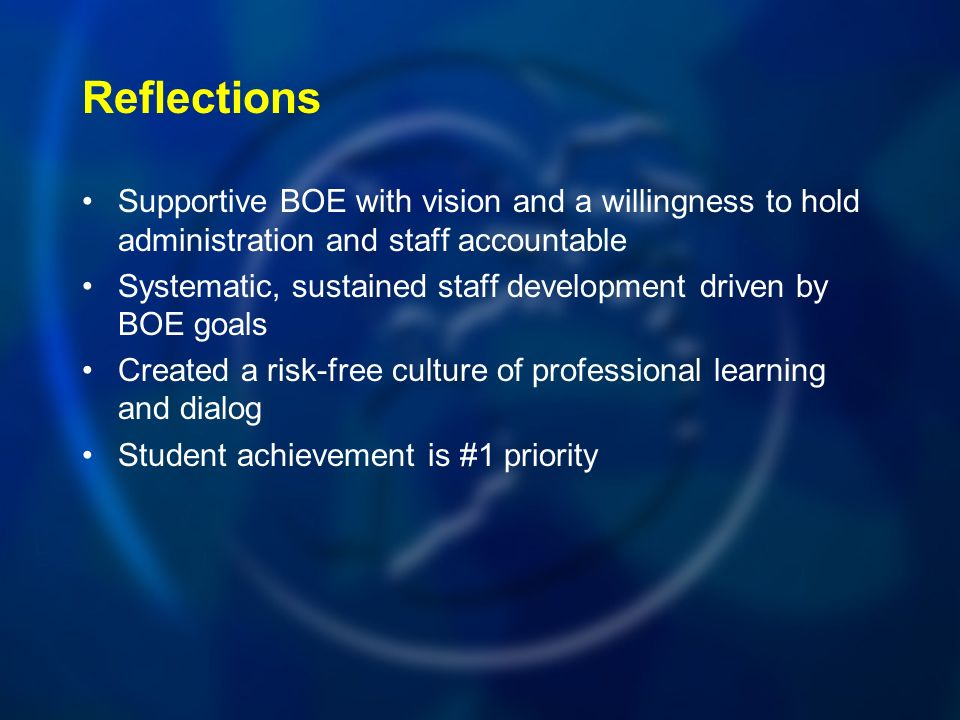 Reflections Supportive BOE with vision and a willingness to hold administration and staff accountable Systematic, sustained staff development driven by BOE goals Created a risk-free culture of professional learning and dialog Student achievement is #1 priority