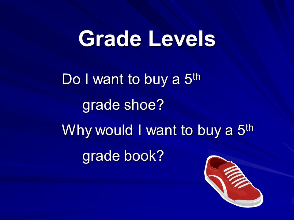 Grade Levels Do I want to buy a 5 th grade shoe? grade shoe? Why would I want to buy a 5 th grade book? grade book?