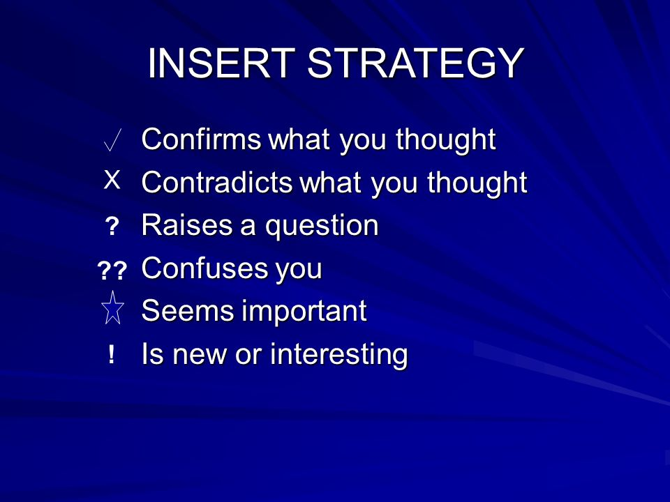 INSERT STRATEGY Confirms what you thought Contradicts what you thought Raises a question Confuses you Seems important Is new or interesting X ? ?? !