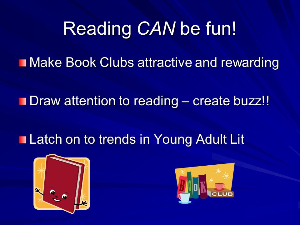Reading CAN be fun! Make Book Clubs attractive and rewarding Draw attention to reading – create buzz!! Latch on to trends in Young Adult Lit
