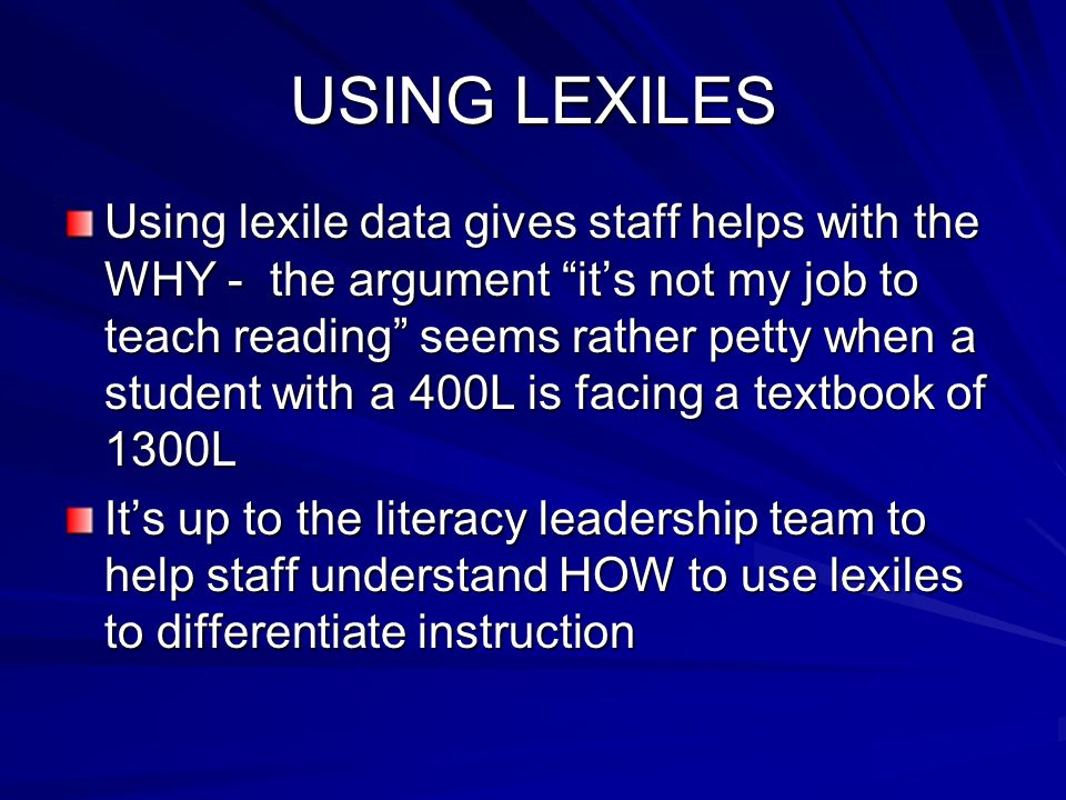 USING LEXILES Using lexile data gives staff helps with the WHY - the argument its not my job to teach reading seems rather petty when a student with a