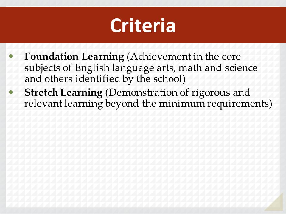 Criteria Foundation Learning (Achievement in the core subjects of English language arts, math and science and others identified by the school) Stretch Learning (Demonstration of rigorous and relevant learning beyond the minimum requirements)
