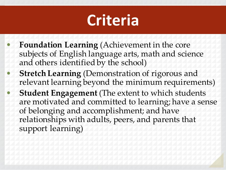 Criteria Foundation Learning (Achievement in the core subjects of English language arts, math and science and others identified by the school) Stretch Learning (Demonstration of rigorous and relevant learning beyond the minimum requirements) Student Engagement (The extent to which students are motivated and committed to learning; have a sense of belonging and accomplishment; and have relationships with adults, peers, and parents that support learning)