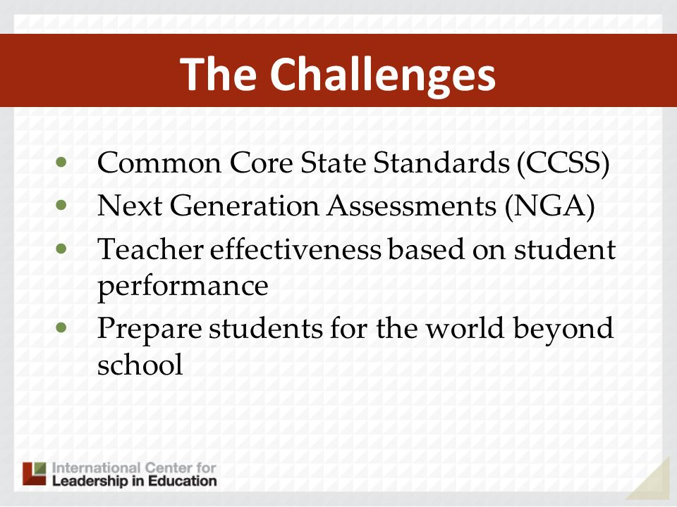 The Challenges Common Core State Standards (CCSS) Next Generation Assessments (NGA) Teacher effectiveness based on student performance Prepare student