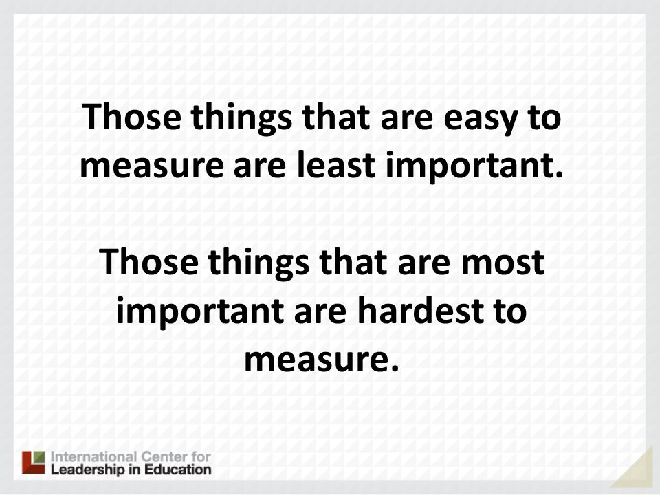 Those things that are easy to measure are least important. Those things that are most important are hardest to measure.