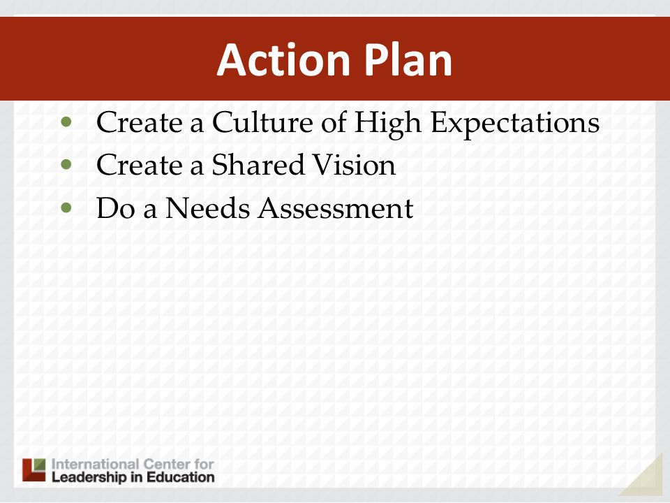 Action Plan Create a Culture of High Expectations Create a Shared Vision Do a Needs Assessment
