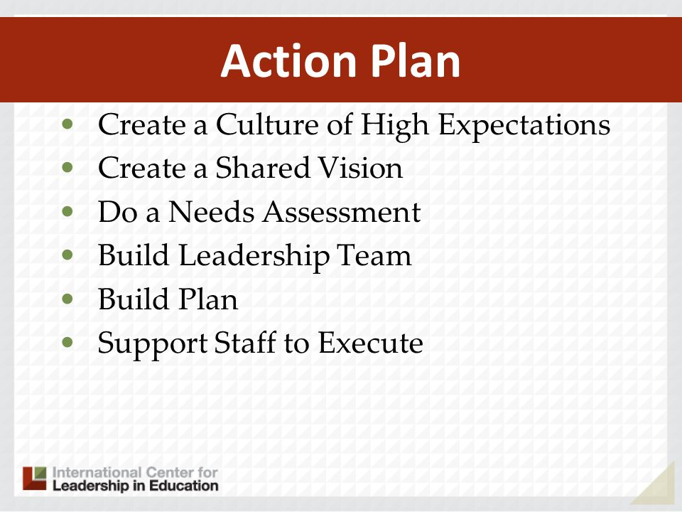 Action Plan Create a Culture of High Expectations Create a Shared Vision Do a Needs Assessment Build Leadership Team Build Plan Support Staff to Execute