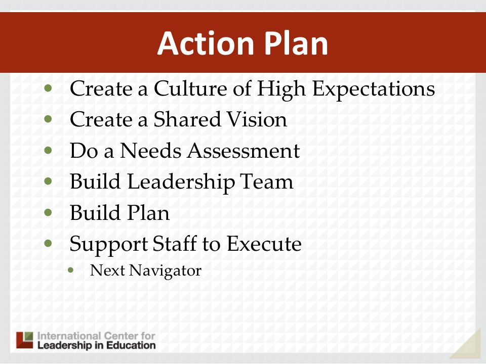 Action Plan Create a Culture of High Expectations Create a Shared Vision Do a Needs Assessment Build Leadership Team Build Plan Support Staff to Execute Next Navigator
