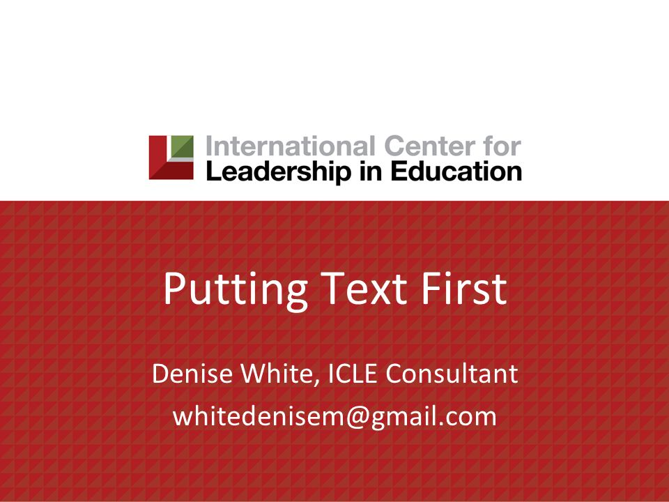 Putting Text First Denise White, ICLE Consultant whitedenisem@gmail.com