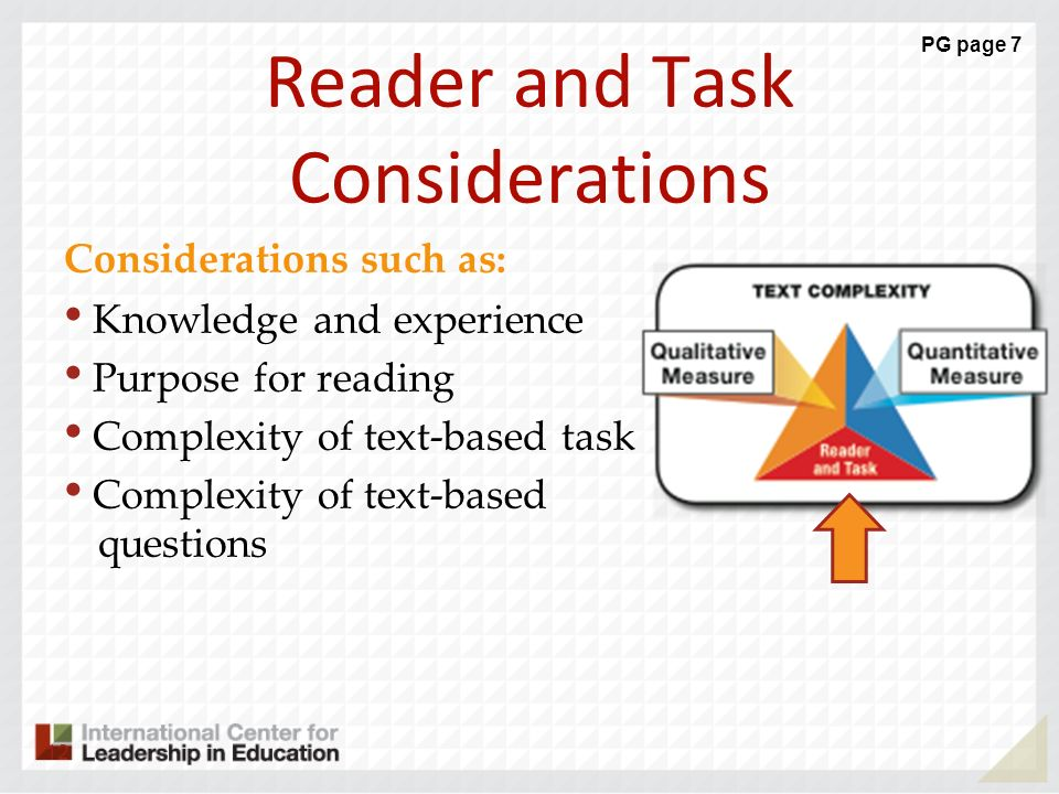 Reader and Task Considerations Considerations such as: Knowledge and experience Purpose for reading Complexity of text-based task Complexity of text-b
