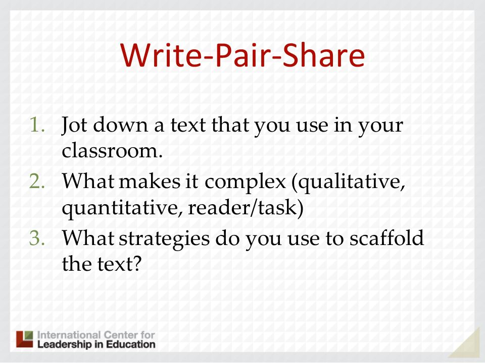 Write-Pair-Share 1.Jot down a text that you use in your classroom. 2.What makes it complex (qualitative, quantitative, reader/task) 3.What strategies