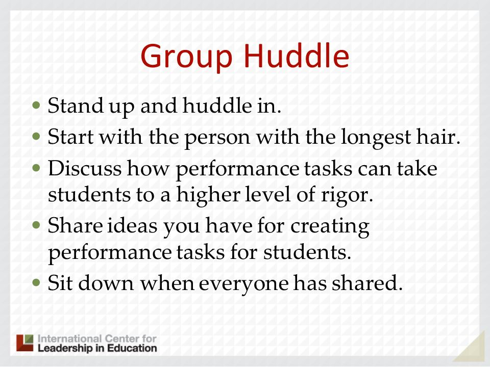 Group Huddle Stand up and huddle in. Start with the person with the longest hair. Discuss how performance tasks can take students to a higher level of