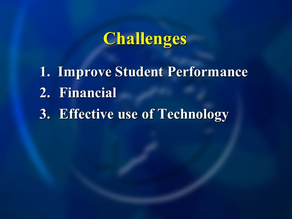 Challenges 1. Improve Student Performance 2.Financial 3.Effective use of Technology