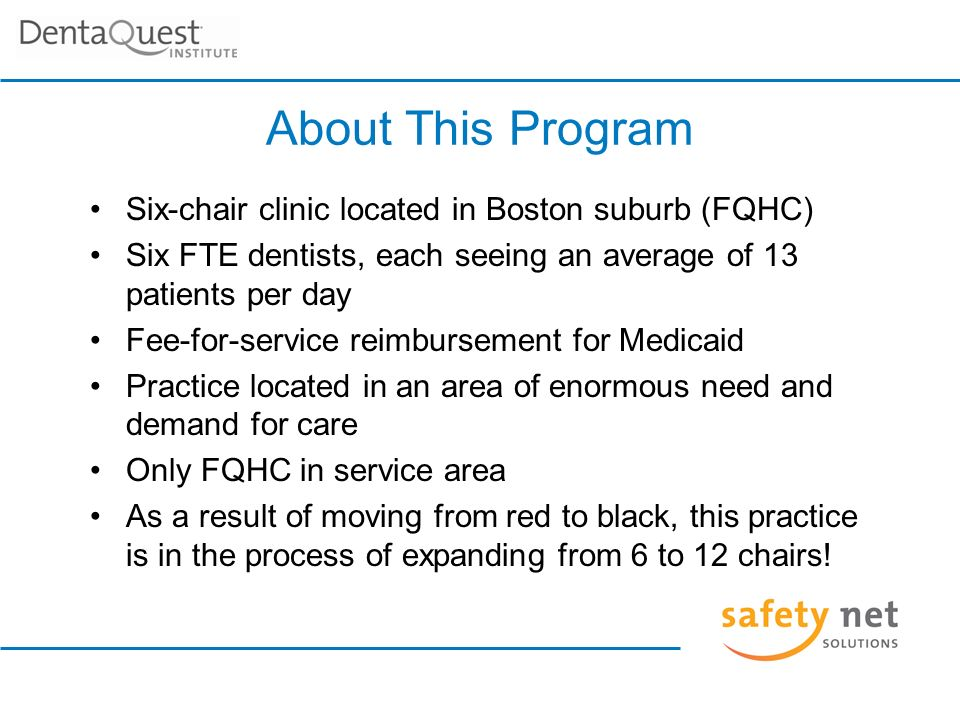 About This Program Six-chair clinic located in Boston suburb (FQHC) Six FTE dentists, each seeing an average of 13 patients per day Fee-for-service reimbursement for Medicaid Practice located in an area of enormous need and demand for care Only FQHC in service area As a result of moving from red to black, this practice is in the process of expanding from 6 to 12 chairs!