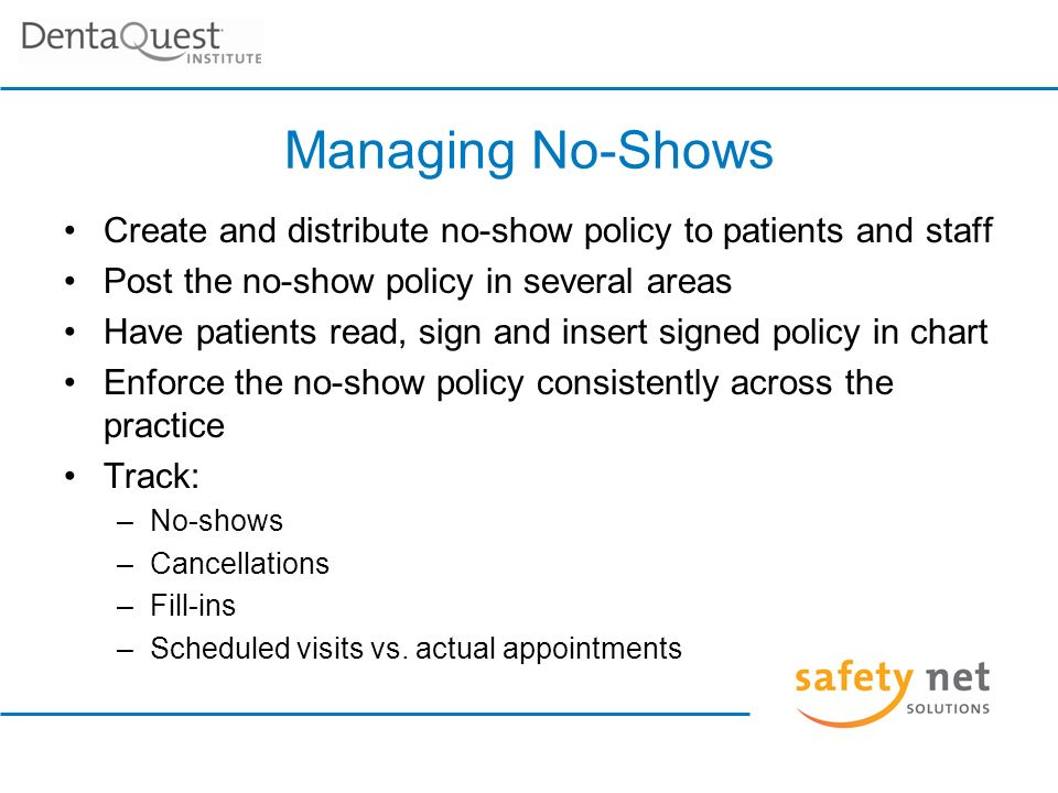 Managing No-Shows Create and distribute no-show policy to patients and staff Post the no-show policy in several areas Have patients read, sign and insert signed policy in chart Enforce the no-show policy consistently across the practice Track: –No-shows –Cancellations –Fill-ins –Scheduled visits vs.