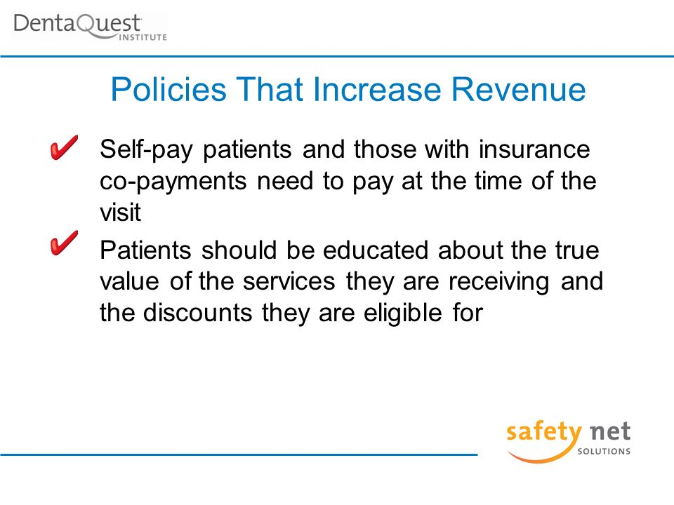 Self-pay patients and those with insurance co-payments need to pay at the time of the visit Patients should be educated about the true value of the services they are receiving and the discounts they are eligible for Policies That Increase Revenue
