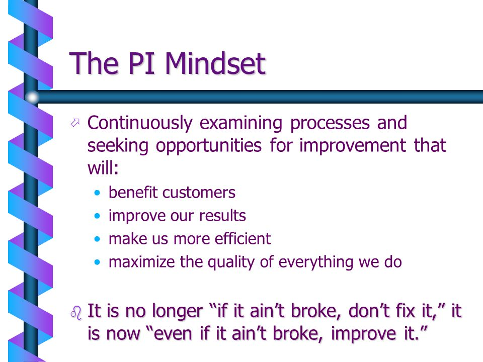 The PI Mindset ö ö Continuously examining processes and seeking opportunities for improvement that will: benefit customers improve our results make us