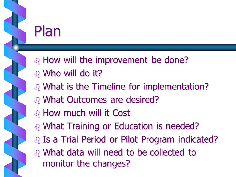 Plan b How will the improvement be done? b Who will do it? b What is the Timeline for implementation? b What Outcomes are desired? b How much will it