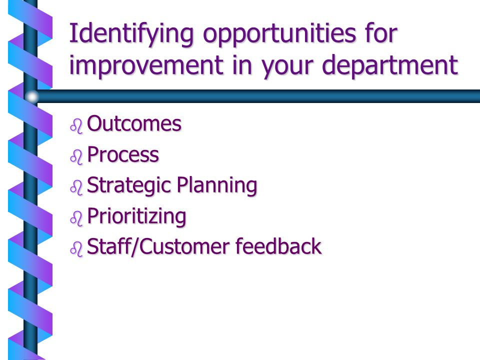 Identifying opportunities for improvement in your department b Outcomes b Process b Strategic Planning b Prioritizing b Staff/Customer feedback